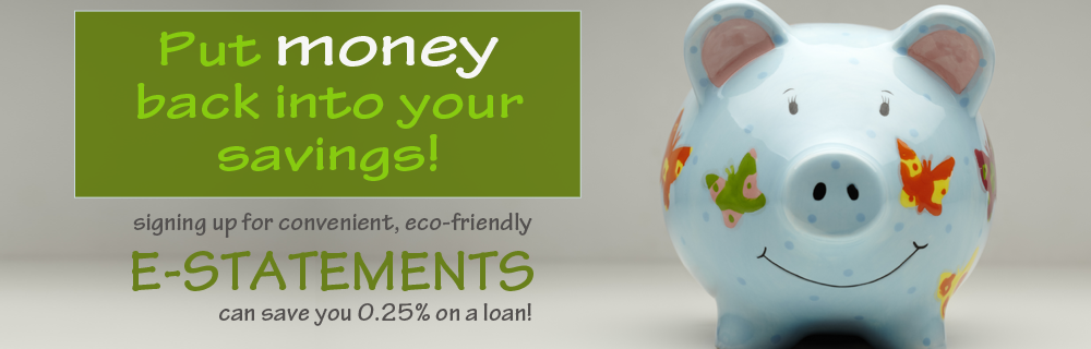 Put money back into your savings! Signing up for e-Statements can save you 0.25% on a loan!
